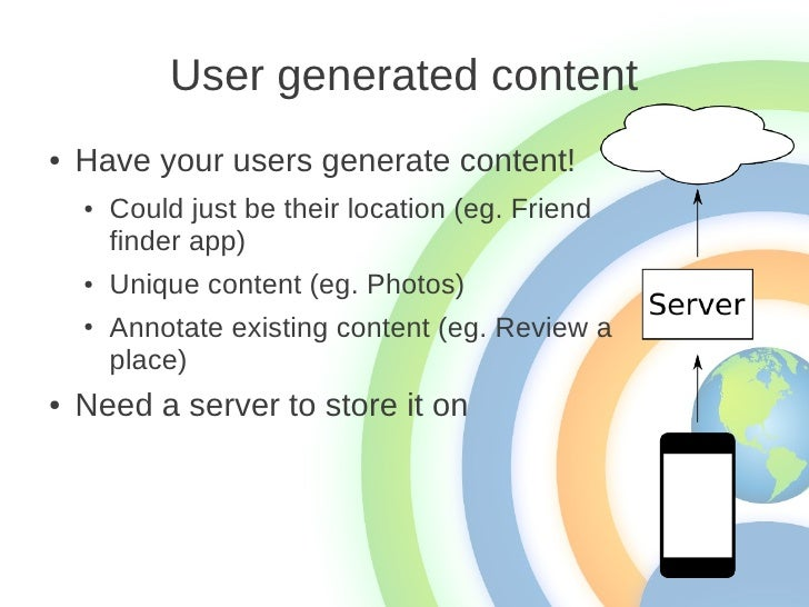 User generated content●   Have your users generate content!    ●   Could just be their location (eg. Friend        finder ...