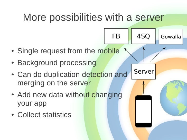 More possibilities with a server●   Single request from the mobile●   Background processing●   Can do duplication detectio...