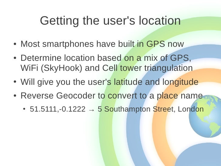 Getting the users location●   Most smartphones have built in GPS now●   Determine location based on a mix of GPS,    WiFi ...