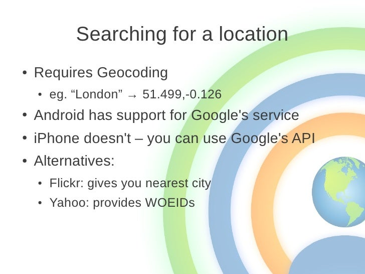 """Searching for a location●   Requires Geocoding    ●   eg. """"London"""" → 51.499,-0.126●   Android has support for Googles serv..."""