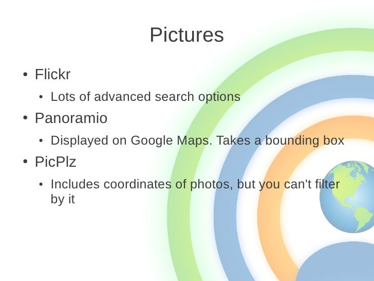 Pictures●   Flickr    ●   Lots of advanced search options●   Panoramio    ●   Displayed on Google Maps. Takes a bounding b...
