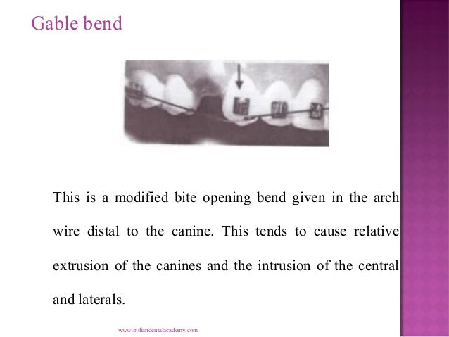 Gable bend  This is a modified bite opening bend given in the arch wire distal to the canine. This tends to cause relative...