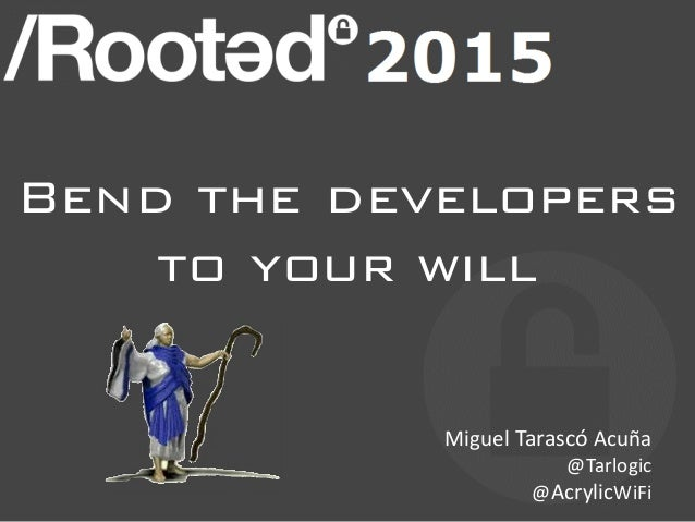 Bend the developers to your will Miguel Tarascó Acuña @Tarlogic @AcrylicWiFi