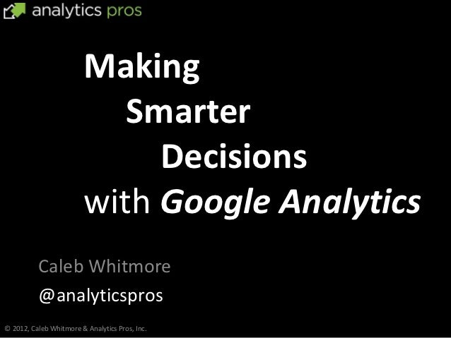 Making                           Smarter                             Decisions                        with Google Analytic...