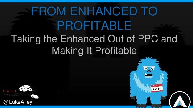 FROM ENHANCED TO PROFITABLE Taking the Enhanced Out of PPC and Making It Profitable  @LukeAlley