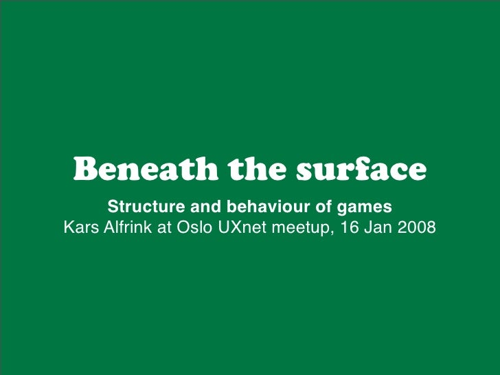 Beneath the surface      Structure and behaviour of games Kars Alfrink at Oslo UXnet meetup, 16 Jan 2008