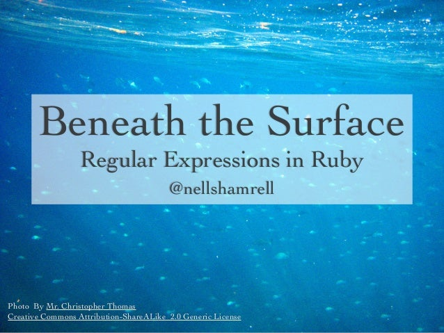 Beneath the Surface Regular Expressions in Ruby @nellshamrell  Photo By Mr. Christopher Thomas Creative Commons Attributio...