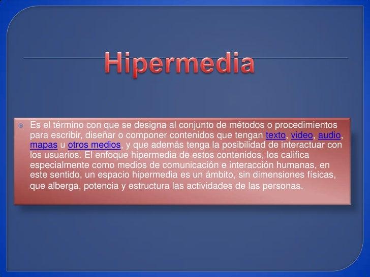 Hipermedia<br />Es el término con que se designa al conjunto de métodos o procedimientos para escribir, diseñar o componer...