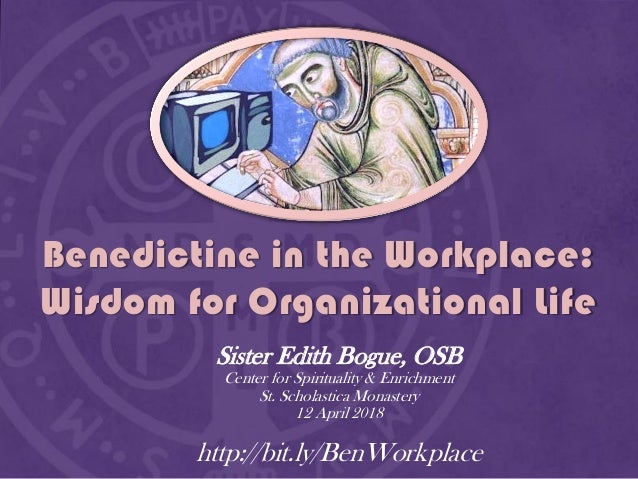 Benedictine in the Workplace: Wisdom for Organizational Life Sister Edith Bogue, OSB Center for Spirituality & Enrichment ...