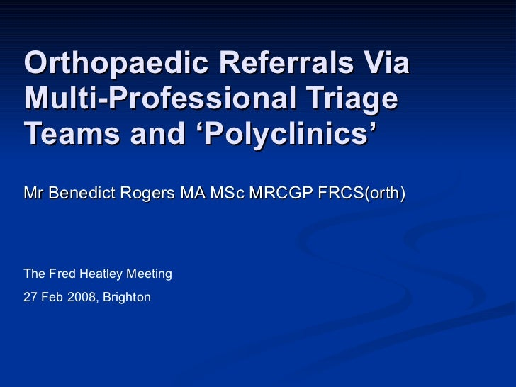 Orthopaedic Referrals Via  Multi-Professional Triage Teams and 'Polyclinics' Mr Benedict Rogers MA MSc MRCGP FRCS(orth) Th...