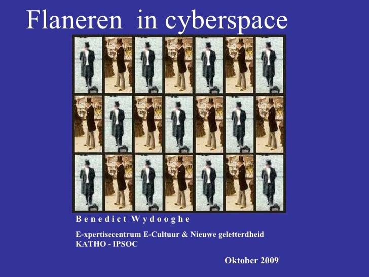 Flaneren  in cyberspace B e n e d i c t  W y d o o g h e E-xpertisecentrum E-Cultuur & Nieuwe geletterdheid  KATHO - IPSOC...