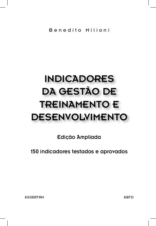 Benedito Milioni  INDICADORES DA GESTÃO DE TREINAMENTO E DESENVOLVIMENTO Edição Ampliada 150 indicadores testados e aprova...