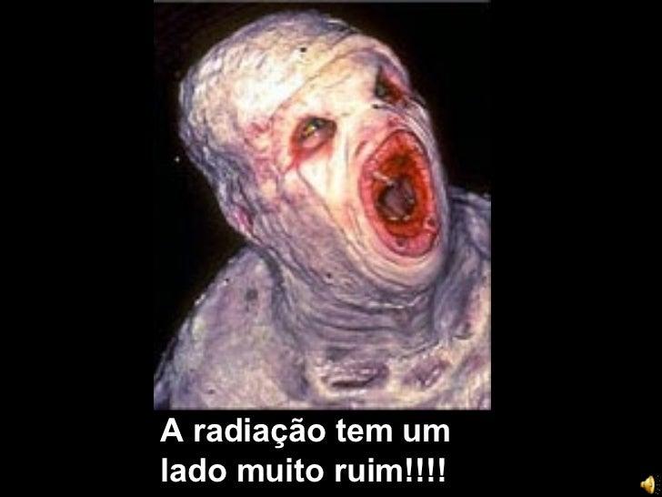 A radiação tem um lado muito ruim!!!!