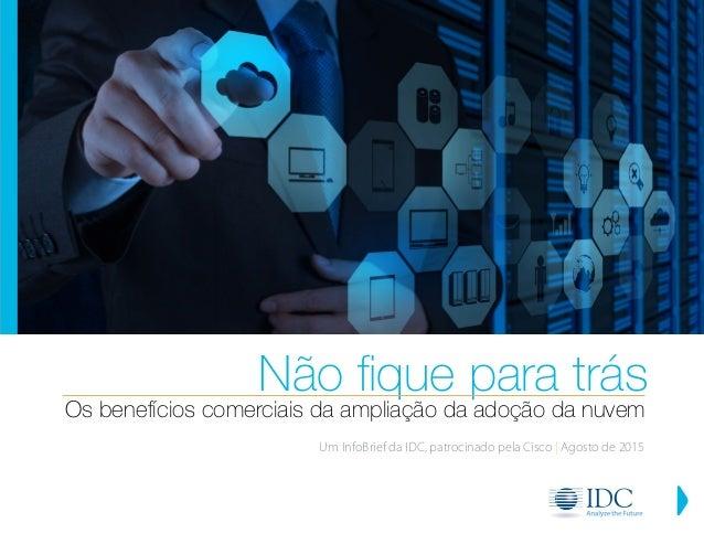 Os benefícios comerciais da ampliação da adoção da nuvem Não fique para trás Um InfoBrief da IDC, patrocinado pela Cisco |...
