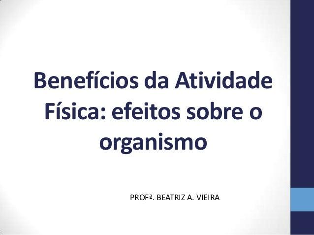 Benefícios da Atividade Física: efeitos sobre o       organismo         PROFª. BEATRIZ A. VIEIRA