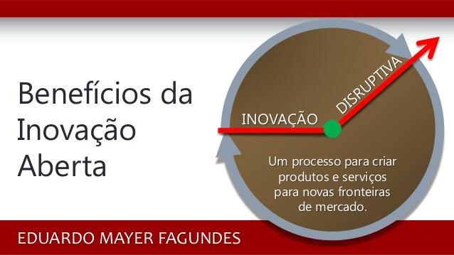 Benefícios da Inovação Aberta EDUARDO MAYER FAGUNDES INOVAÇÃO Um processo para criar produtos e serviços para novas fronte...
