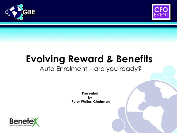 Evolving Reward & Benefits  Auto Enrolment – are you ready? Presented  by  Peter Waller, Chairman