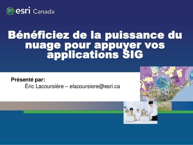 Bénéficiez de la puissance du  nuage pour appuyer vos      applications SIGPrésenté par:     Éric Lacoursière – elacoursie...