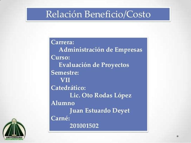 Relación Beneficio/Costo Carrera: Administración de Empresas Curso: Evaluación de Proyectos Semestre: VII Catedrático: Lic...