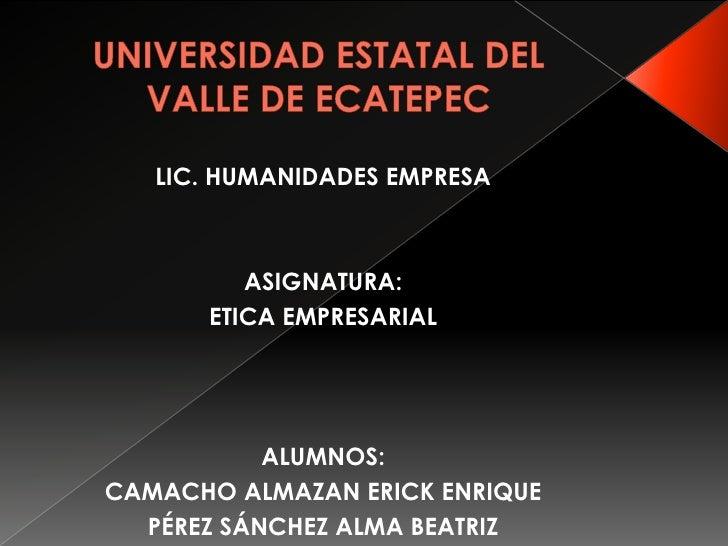 UNIVERSIDAD ESTATAL DEL VALLE DE ECATEPEC<br />LIC. HUMANIDADES EMPRESA<br />ASIGNATURA: <br />ETICA EMPRESARIAL<br />ALUM...