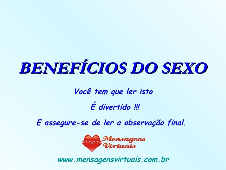 BENEFÍCIOS DO SEXO   Você tem que ler isto   É divertido !!! E assegure-se de ler a observação final.  www.mensagensvirtua...