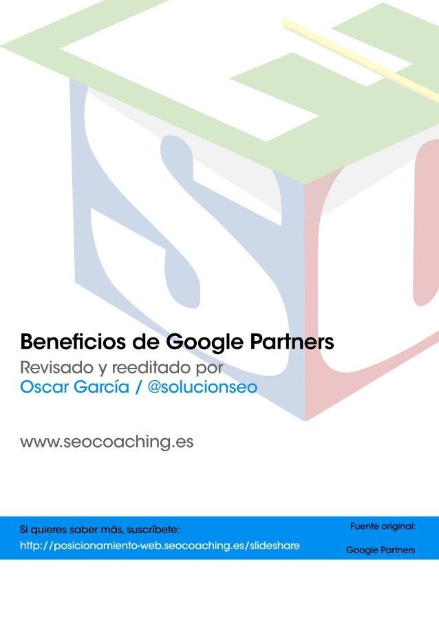 Bene ciosdeGooglePartners Revisadoyreeditadopor OscarGarcía/@solucionseo www.seocoaching.es Fuenteoriginal: GooglePartners...
