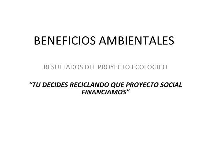 """BENEFICIOS AMBIENTALES  RESULTADOS DEL PROYECTO ECOLOGICO """" TU DECIDES RECICLANDO QUE PROYECTO SOCIAL FINANCIAMOS"""""""
