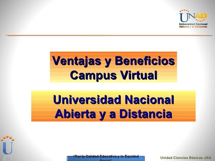 <ul><li>Unidad Ciencias Básicas JAG </li></ul>Ventajas y Beneficios Campus Virtual Universidad Nacional Abierta y a Distan...