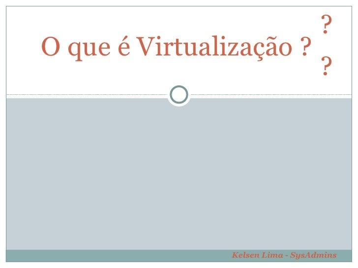 O que é Virtualização ?  ?  ?  Kelsen Lima - SysAdmins