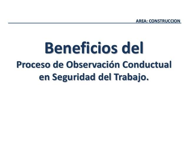 AREA: CONSTRUCCION Beneficios del Proceso de Observación Conductual en Seguridad del Trabajo.
