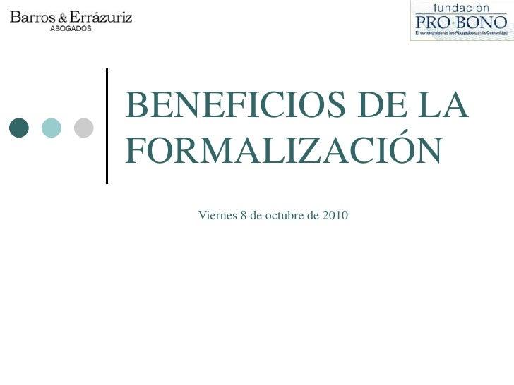BENEFICIOS DE LA FORMALIZACIÓN<br />Viernes 8 de octubre de 2010<br />