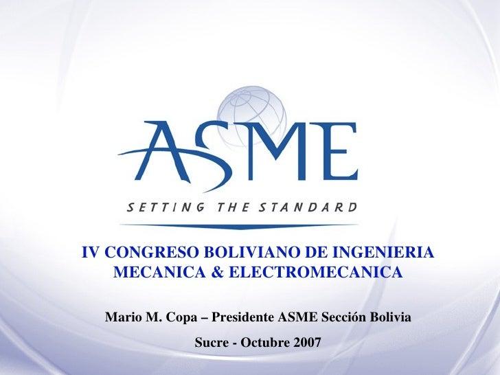 IV CONGRESO BOLIVIANO DE INGENIERIA MECANICA & ELECTROMECANICA Mario M. Copa – Presidente ASME Sección Bolivia Sucre - Oct...