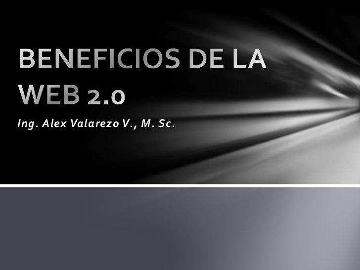 Ing. Alex Valarezo V., M. Sc.<br />BENEFICIOS DE LA WEB 2.0<br />