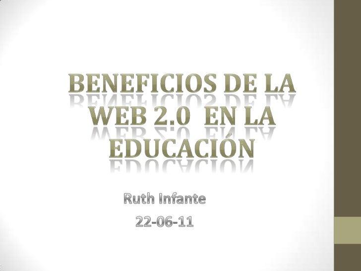 BENEFICIOS DE LA WEB 2.0  EN LA EDUCACIÓN<br />Ruth Infante<br />22-06-11<br />