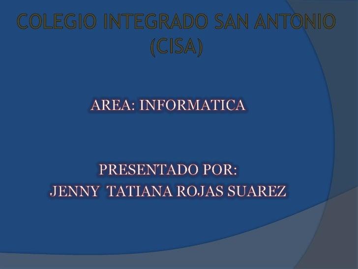 COLEGIO INTEGRADO SAN ANTONIO (CISA)<br />AREA: INFORMATICA<br />PRESENTADO POR:<br />JENNY  TATIANA ROJAS SUAREZ<br />