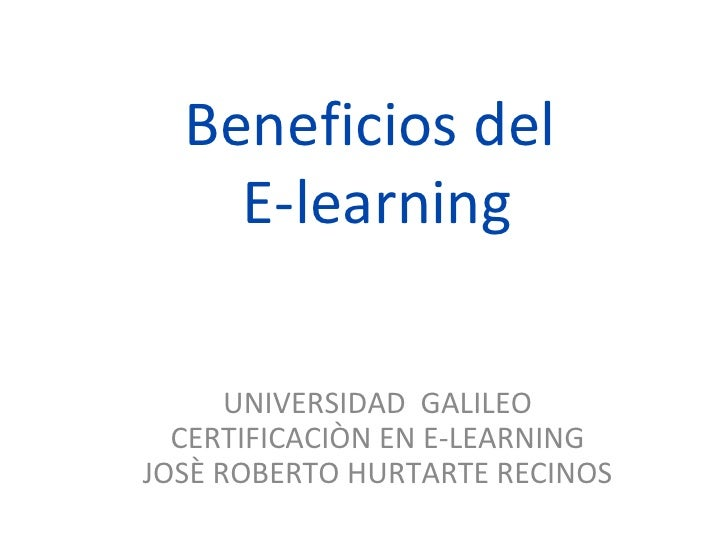 Beneficios del  E-learning UNIVERSIDAD  GALILEO CERTIFICACIÒN EN E-LEARNING JOSÈ ROBERTO HURTARTE RECINOS