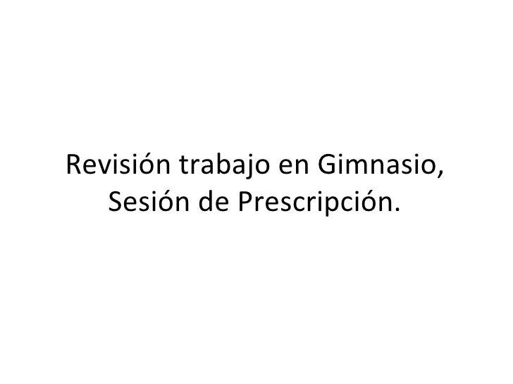 Revisión trabajo en Gimnasio, Sesión de Prescripción.