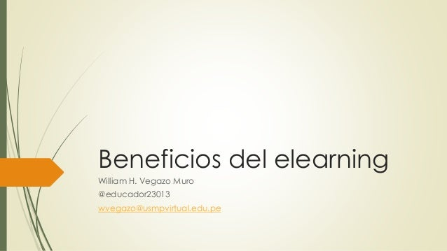 Beneficios del elearning William H. Vegazo Muro @educador23013 wvegazo@usmpvirtual.edu.pe
