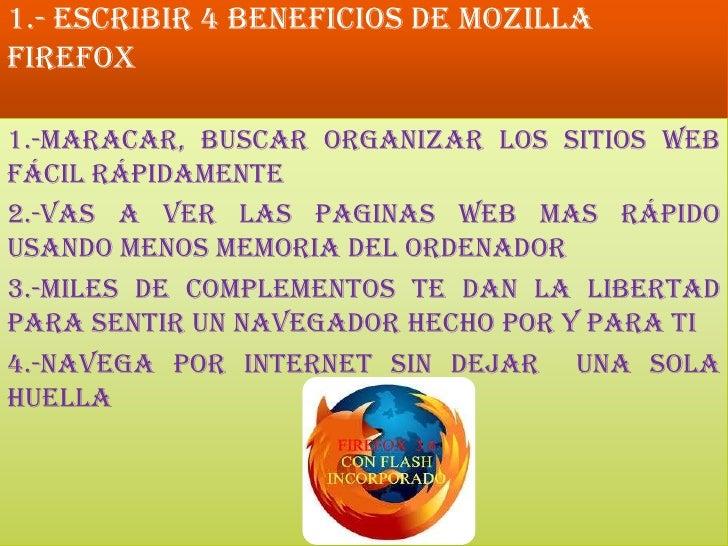1.- Escribir 4 beneficios de Mozilla Firefox<br />1.-Maracar, buscar organizar los sitios web fácil rápidamente<br />2.-Va...