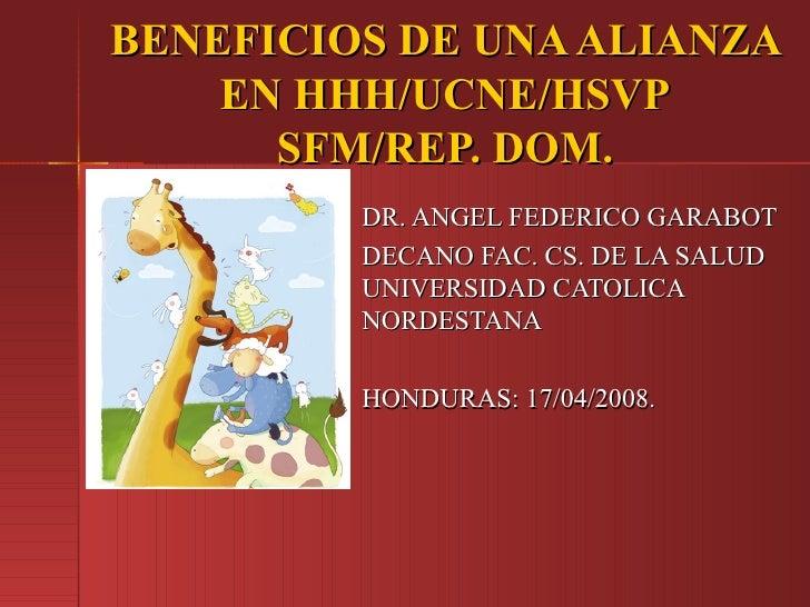 BENEFICIOS DE UNA ALIANZA    EN HHH/UCNE/HSVP      SFM/REP. DOM.         DR. ANGEL FEDERICO GARABOT         DECANO FAC. CS...