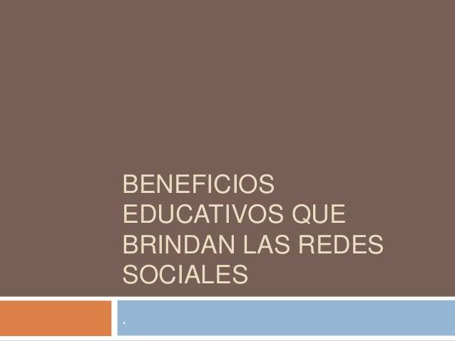 BENEFICIOS EDUCATIVOS QUE BRINDAN LAS REDES SOCIALES .