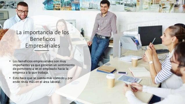 La importancia de los Beneficios Empresariales • Los beneficios empresariales son muy importantes ya que generan un sentim...