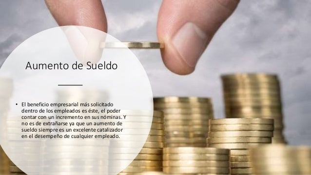 Aumento de Sueldo • El beneficio empresarial más solicitado dentro de los empleados es éste, el poder contar con un increm...