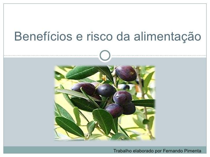 Benefícios e risco da alimentação     Trabalho elaborado por Fernando Pimenta