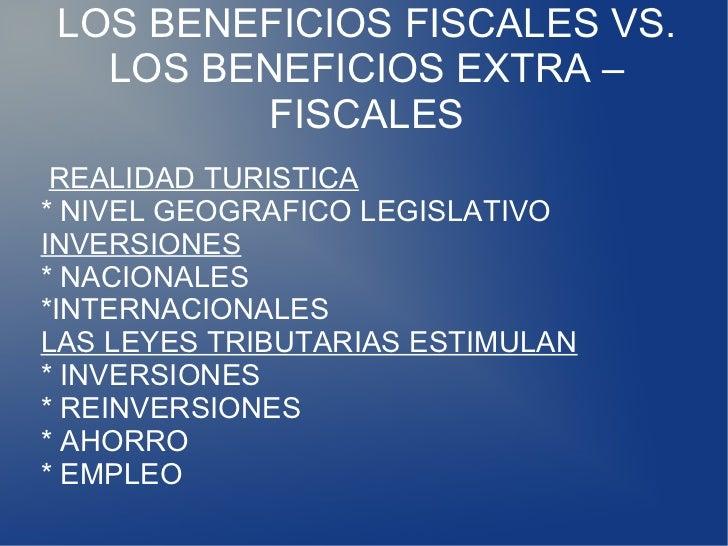 LOS BENEFICIOS FISCALES VS.  LOS BENEFICIOS EXTRA –         FISCALES REALIDAD TURISTICA* NIVEL GEOGRAFICO LEGISLATIVOINVER...