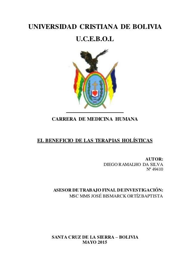 1 UNIVERSIDAD CRISTIANA DE BOLIVIA U.C.E.B.O.L CARRERA DE MEDICINA HUMANA EL BENEFICIO DE LAS TERAPIAS HOLÍSTICAS AUTOR: D...