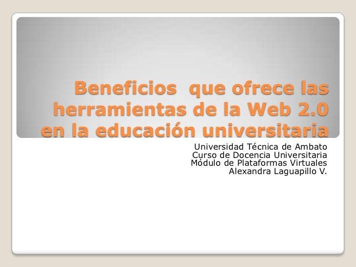 Beneficios  que ofrece las herramientas de la Web 2.0 en la educación universitaria<br />Universidad Técnica de Ambato<br ...