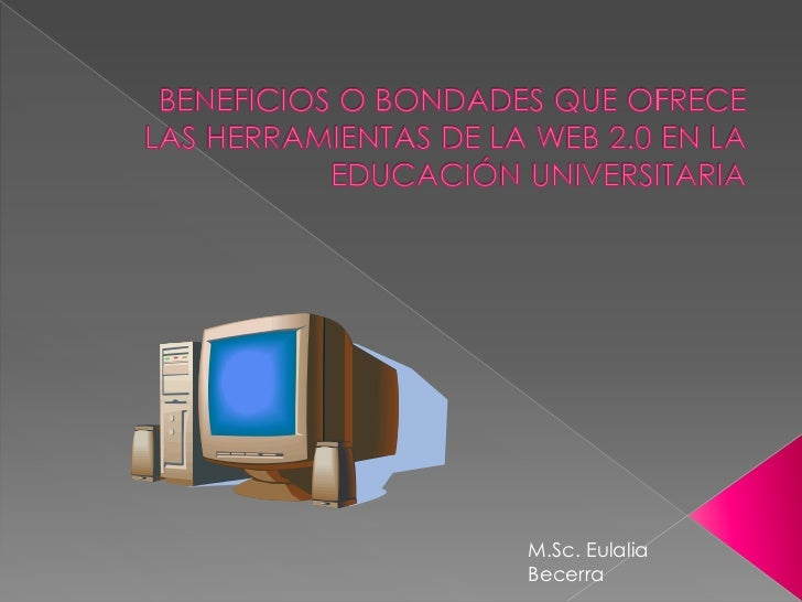 beneficios o bondades que ofrece las herramientas de la Web 2.0 en la educación universitaria<br />M.Sc. Eulalia Becerra <...