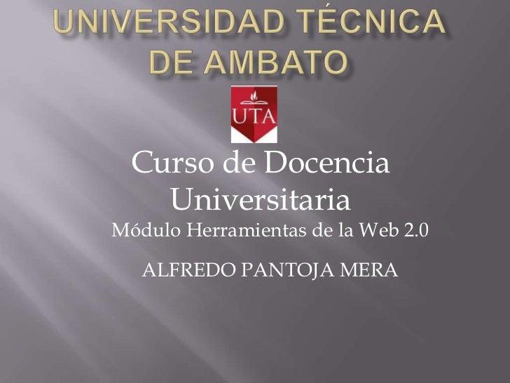 Curso de Docencia    UniversitariaMódulo Herramientas de la Web 2.0   ALFREDO PANTOJA MERA