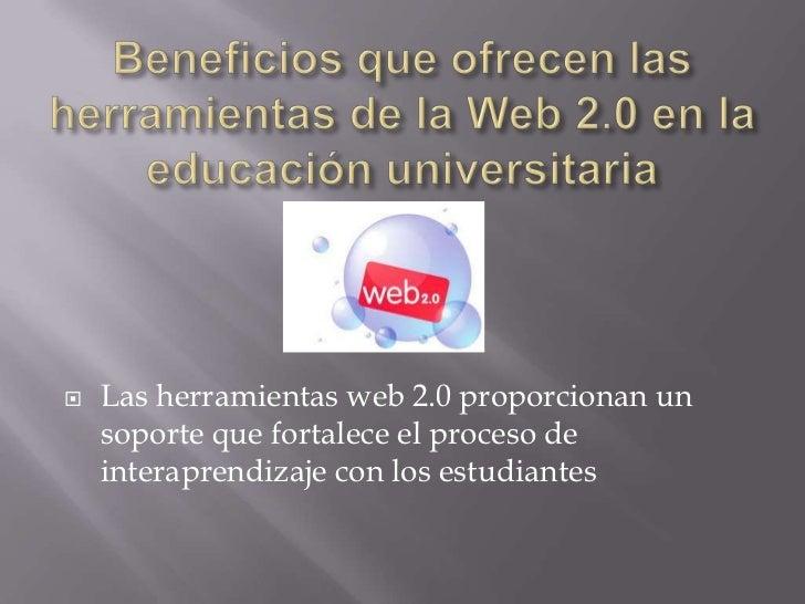    Las herramientas web 2.0 proporcionan un    soporte que fortalece el proceso de    interaprendizaje con los estudiantes